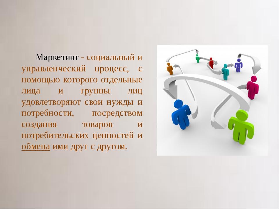 Маркетинг - социальный и управленческий процесс, с помощью которого отдельные...