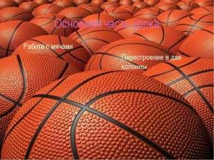 Основная часть урока Работа с мячами Перестроение в две колонны