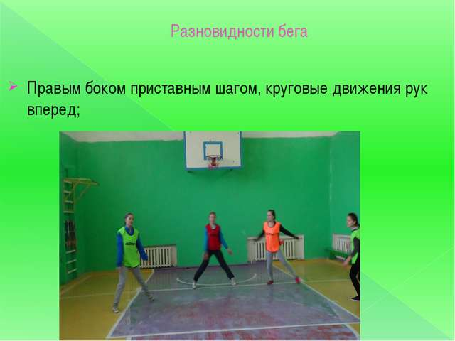 Разновидности бега Правым боком приставным шагом, круговые движения рук вперед;