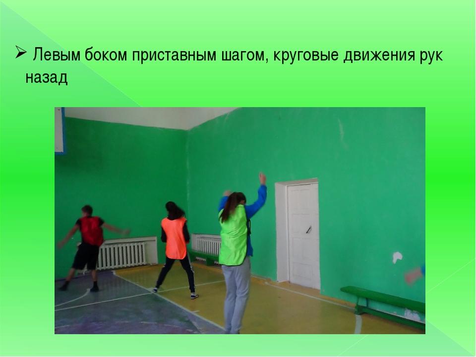 Левым боком приставным шагом, круговые движения рук назад