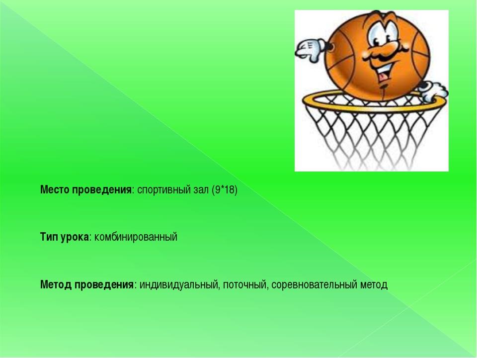Место проведения: спортивный зал (9*18) Тип урока: комбинированный Метод пров...