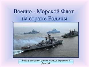 Военно - Морской Флот на страже Родины Работу выполнил ученик 3 класса Украин