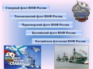 Северный флот ВМФ России Тихоокеанский флот ВМФ России Черноморский флот ВМФ