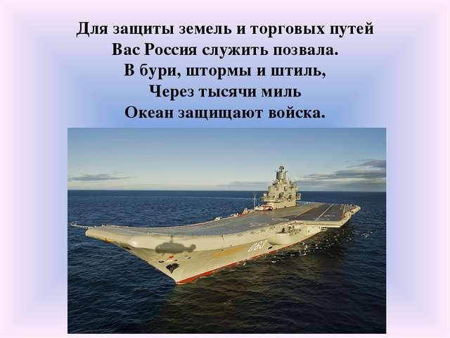 Для защиты земель и торговых путей Вас Россия служить позвала. В бури, штормы...