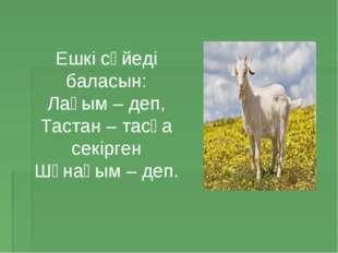 Ешкі сүйеді баласын: Лағым – деп, Тастан – тасқа секірген Шұнағым – деп.