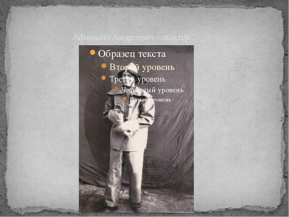 Афанасий Андреевич – шахтёр.