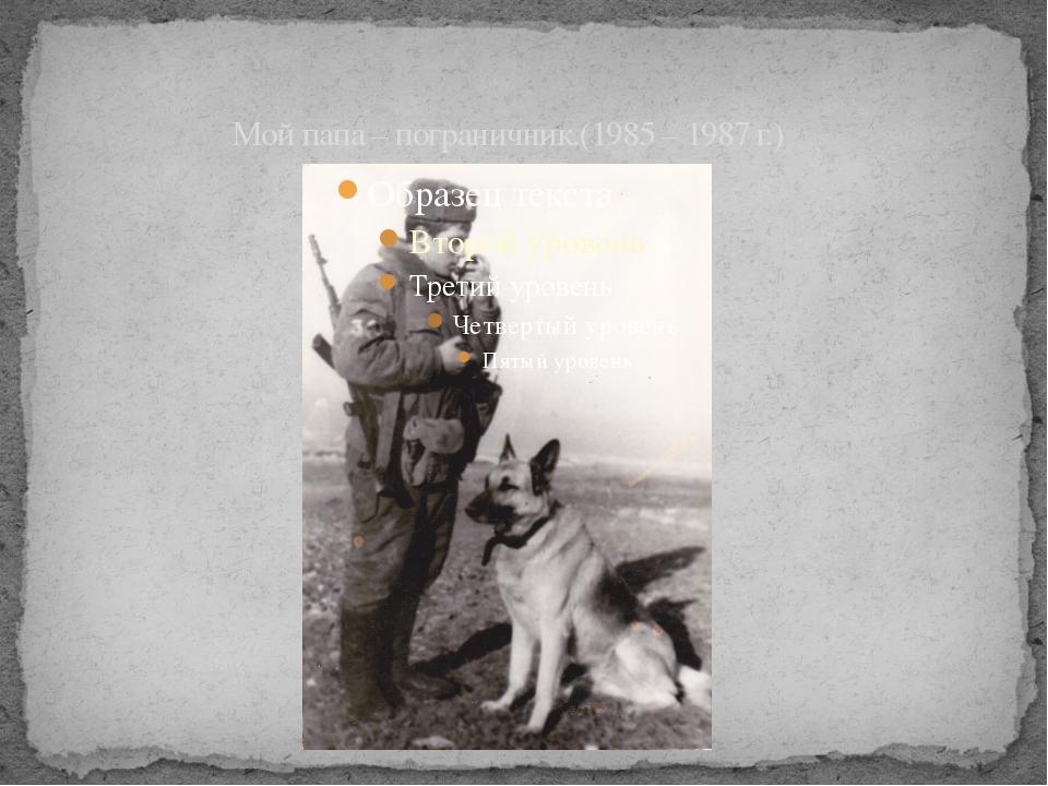 Мой папа – пограничник.(1985 – 1987 г.)