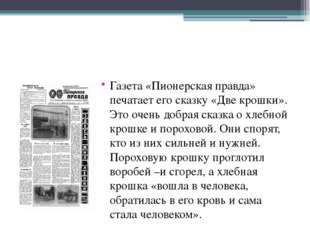 Газета «Пионерская правда» печатает его сказку «Две крошки». Это очень добра