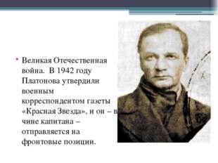 Великая Отечественная война. В 1942 году Платонова утвердили военным корресп