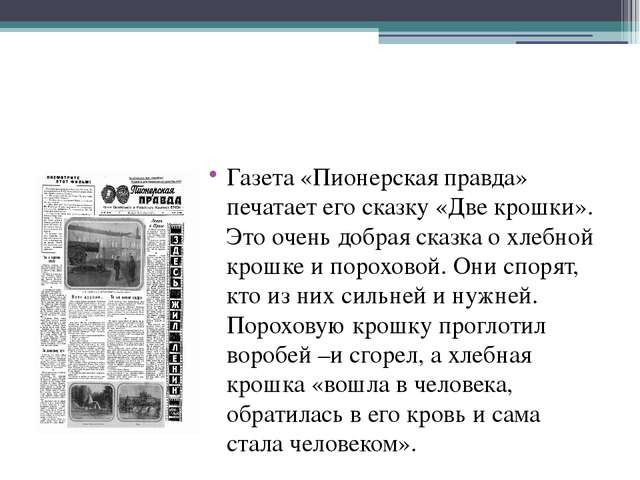 Газета «Пионерская правда» печатает его сказку «Две крошки». Это очень добра...