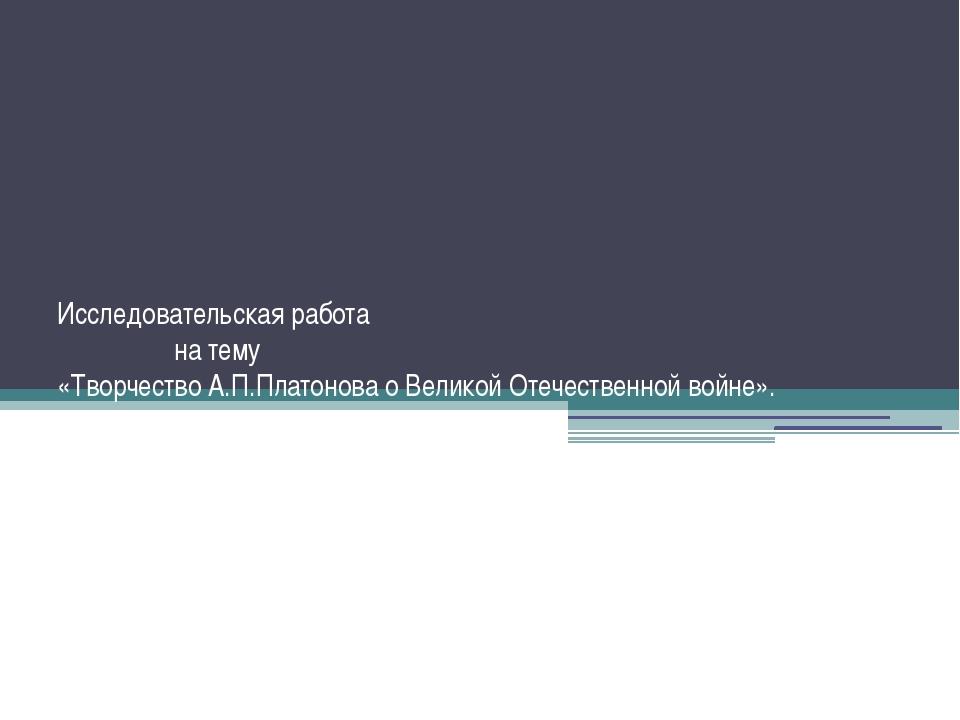 Исследовательская работа на тему «Творчество А.П.Платонова о Великой Отечеств...