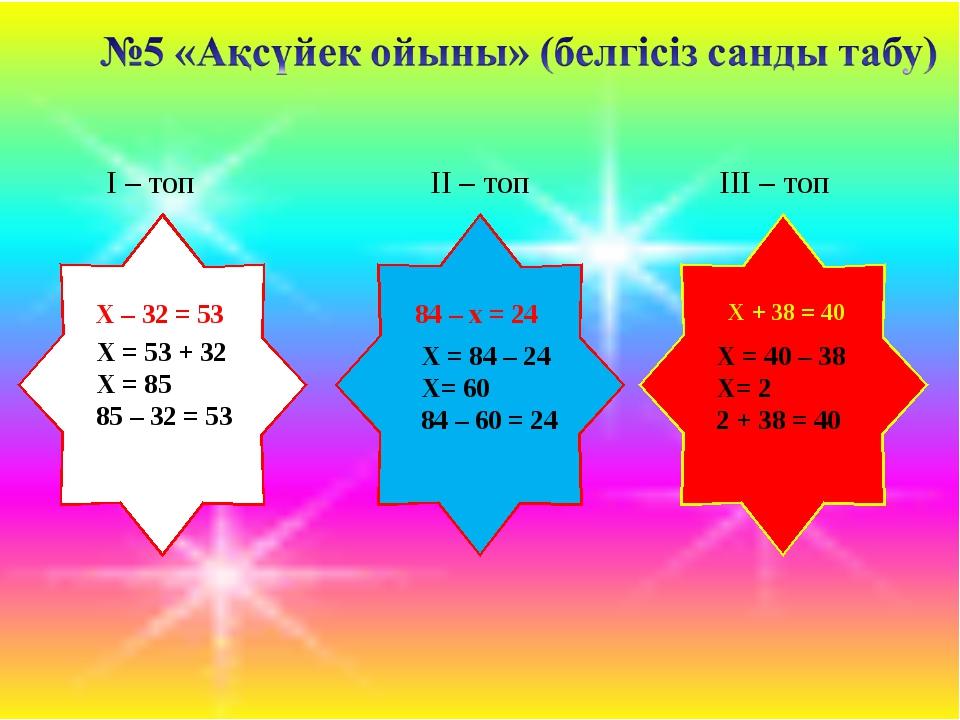 Х – 32 = 53 84 – x = 24 X + 38 = 40 I – топ II – топ III – топ X = 53 + 32 X...