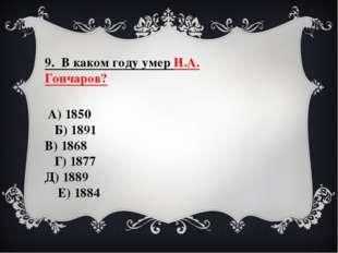 9. В каком году умер И.А. Гончаров? А) 1850 Б) 1891 В) 1868 Г) 1877 Д) 1889