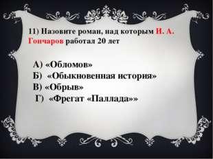 11) Назовите роман, над которым И. А. Гончаров работал 20 лет А) «Обломов» Б)