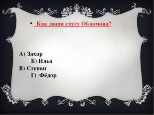 Как звали слугу Обломова? А) Захар Б) Илья В) Степан Г) Фёдор