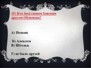 15) Кто был самым близким другом Обломова? А) Пенкин Б) Алексеев В) Штольц Г)