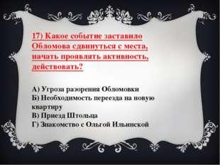 17) Какое событие заставило Обломова сдвинуться с места, начать проявлять акт