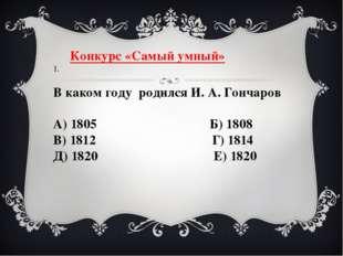 Конкурс «Самый умный» 1.  В каком году родился И. А. Гончаров А) 1805 Б) 18