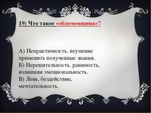 19) Что такое «обломовщина»? А) Непрактичность, неумение применить полученные