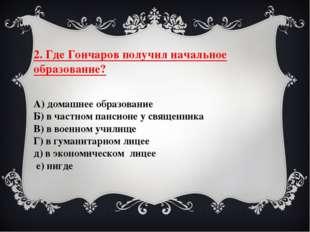 2. Где Гончаров получил начальное образование? А) домашнее образование Б) в