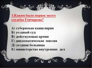 3.Каким было первое место службы Гончарова? А) губернская канцелярия Б) уездн