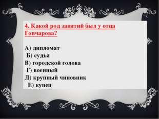 4. Какой род занятий был у отца Гончарова? А) дипломат Б) судья В) городской