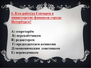 6. Кем работал Гончаров в министерстве финансов города Петербурга? А) секрета