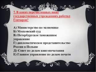 7. В каких перечисленных ниже государственных учреждениях работал Гончаров? А