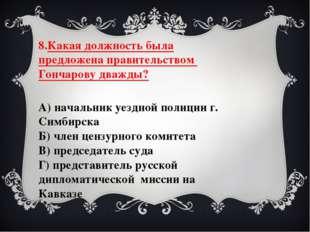 8.Какая должность была предложена правительством Гончарову дважды? А) начальн