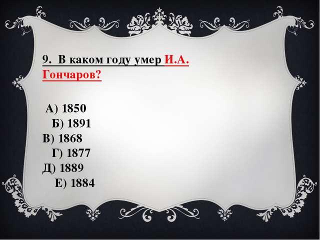 9. В каком году умер И.А. Гончаров? А) 1850 Б) 1891 В) 1868 Г) 1877 Д) 1889...
