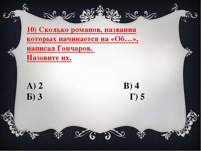 10) Сколько романов, названия которых начинается на «Об…», написал Гончаров....
