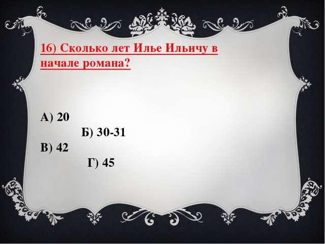 16) Сколько лет Илье Ильичу в начале романа? А) 20 Б) 30-31 В) 42 Г) 45