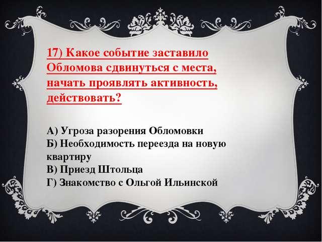 17) Какое событие заставило Обломова сдвинуться с места, начать проявлять акт...