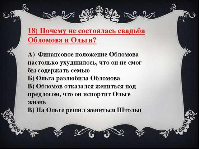 18) Почему не состоялась свадьба Обломова и Ольги? А) Финансовое положение Об...