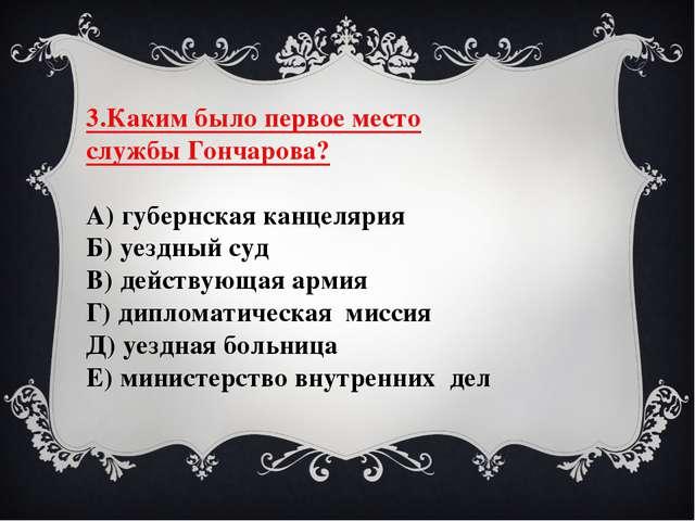 3.Каким было первое место службы Гончарова? А) губернская канцелярия Б) уездн...