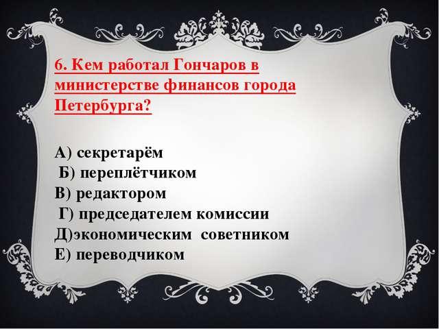 6. Кем работал Гончаров в министерстве финансов города Петербурга? А) секрета...