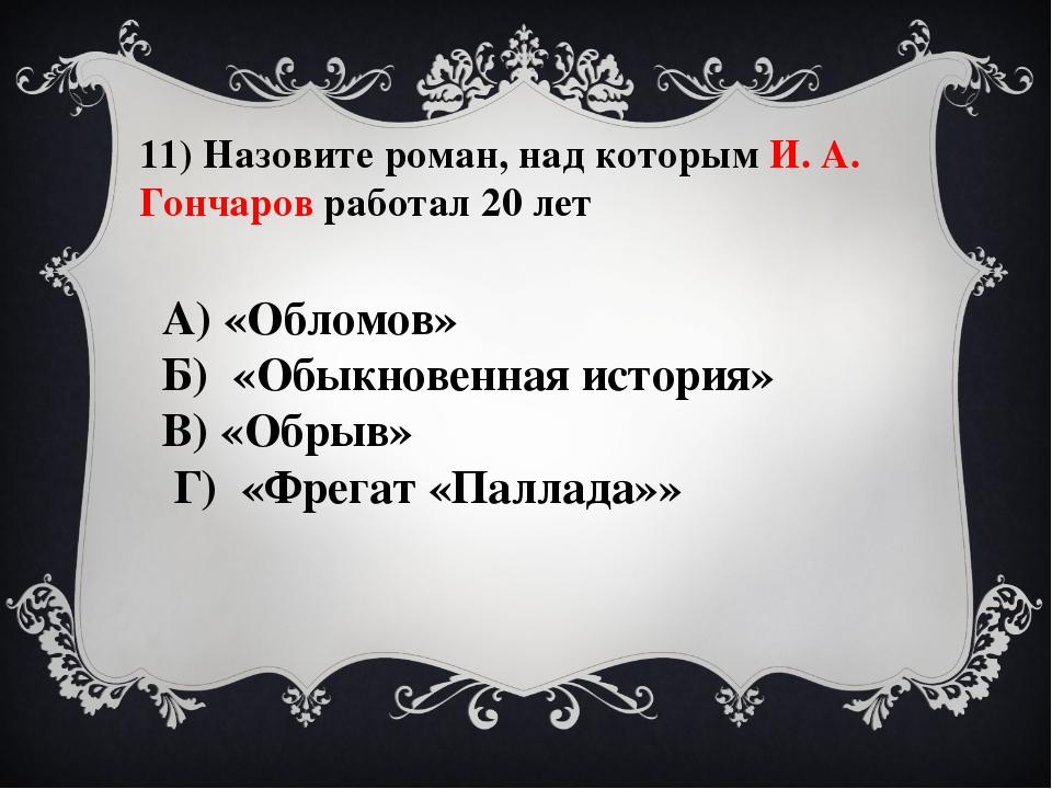 11) Назовите роман, над которым И. А. Гончаров работал 20 лет А) «Обломов» Б)...