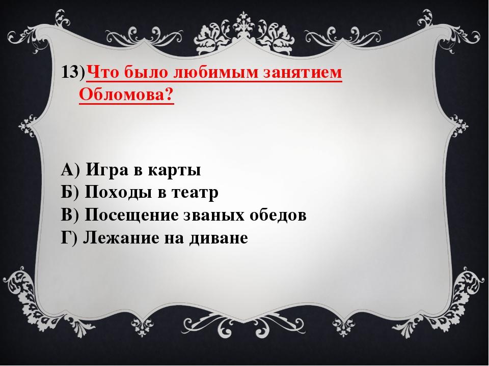 Что было любимым занятием Обломова? А) Игра в карты Б) Походы в театр В) Посе...