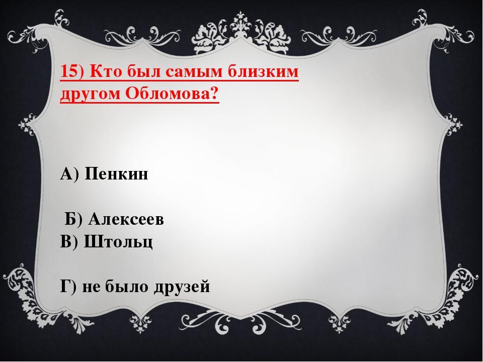 15) Кто был самым близким другом Обломова? А) Пенкин Б) Алексеев В) Штольц Г)...