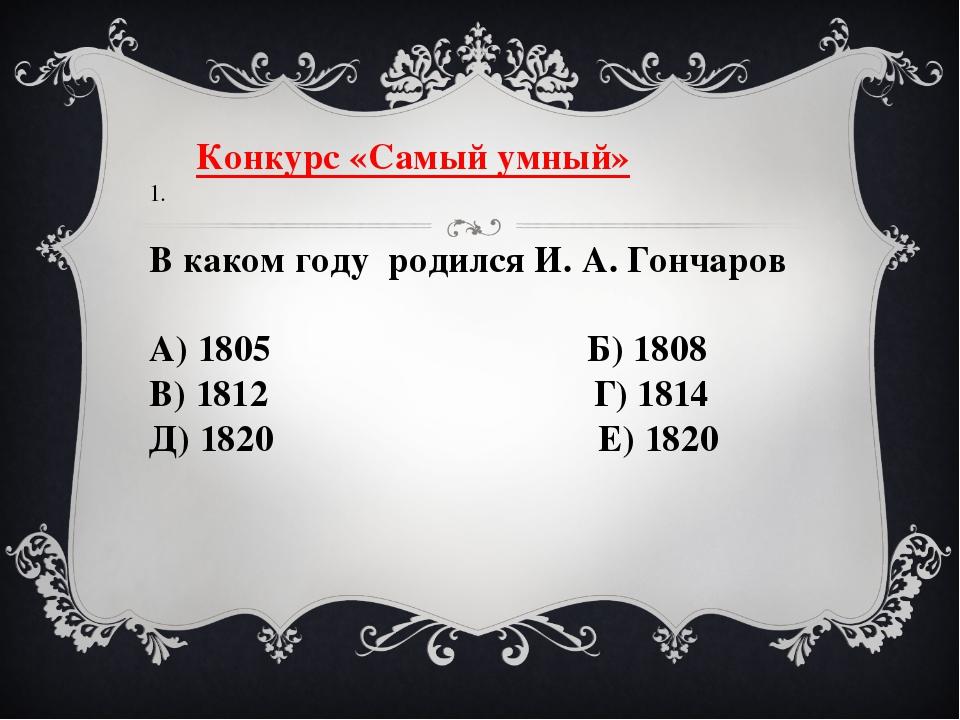 Конкурс «Самый умный» 1.  В каком году родился И. А. Гончаров А) 1805 Б) 18...