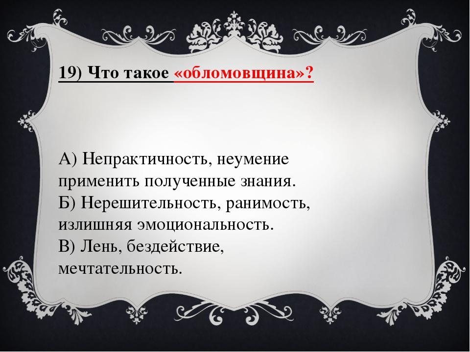 19) Что такое «обломовщина»? А) Непрактичность, неумение применить полученные...