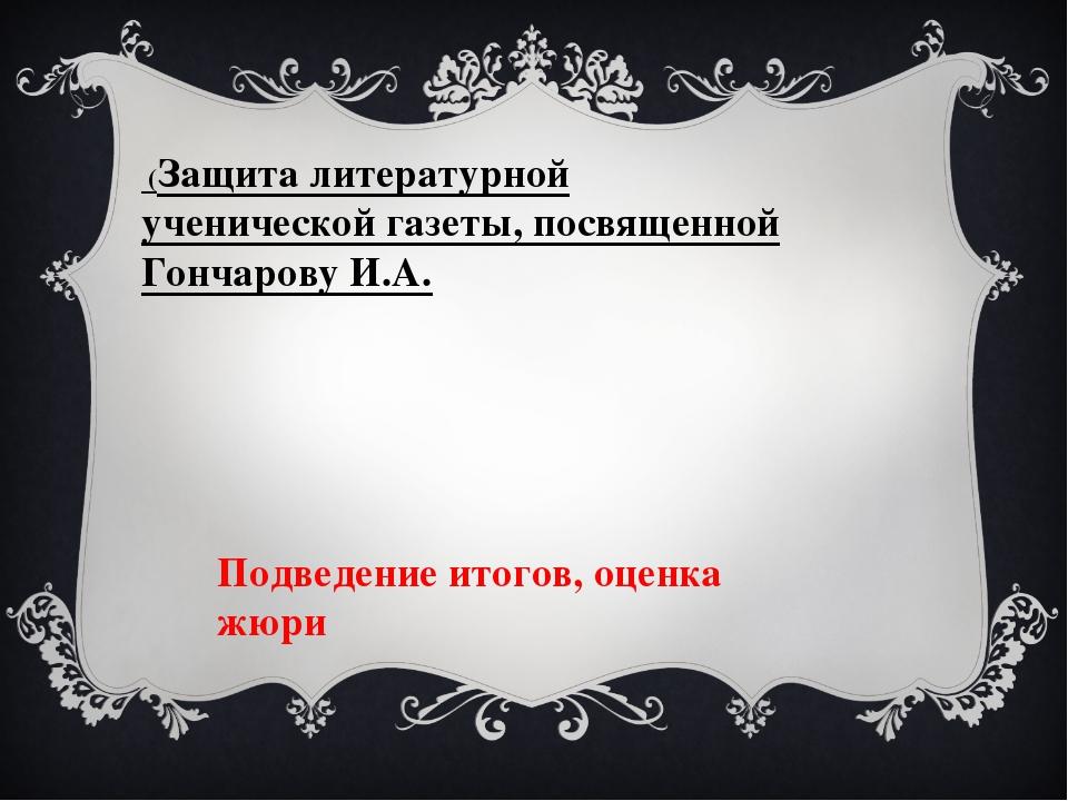 (Защита литературной ученической газеты, посвященной Гончарову И.А. Подведен...