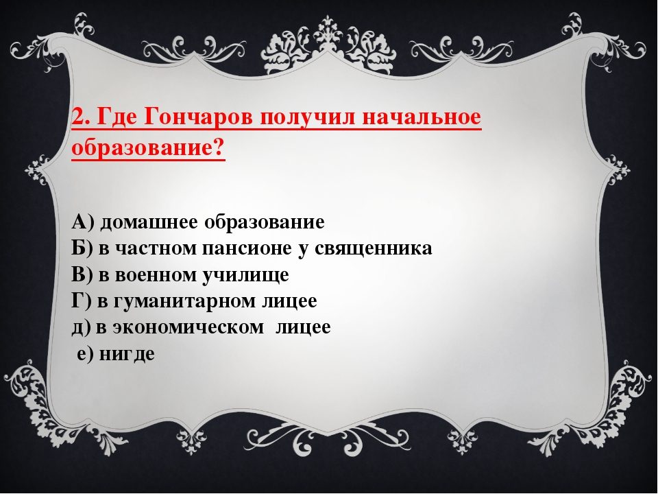 2. Где Гончаров получил начальное образование? А) домашнее образование Б) в...