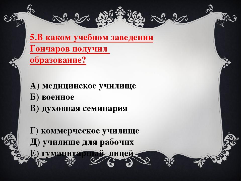 5.В каком учебном заведении Гончаров получил образование? А) медицинское учил...