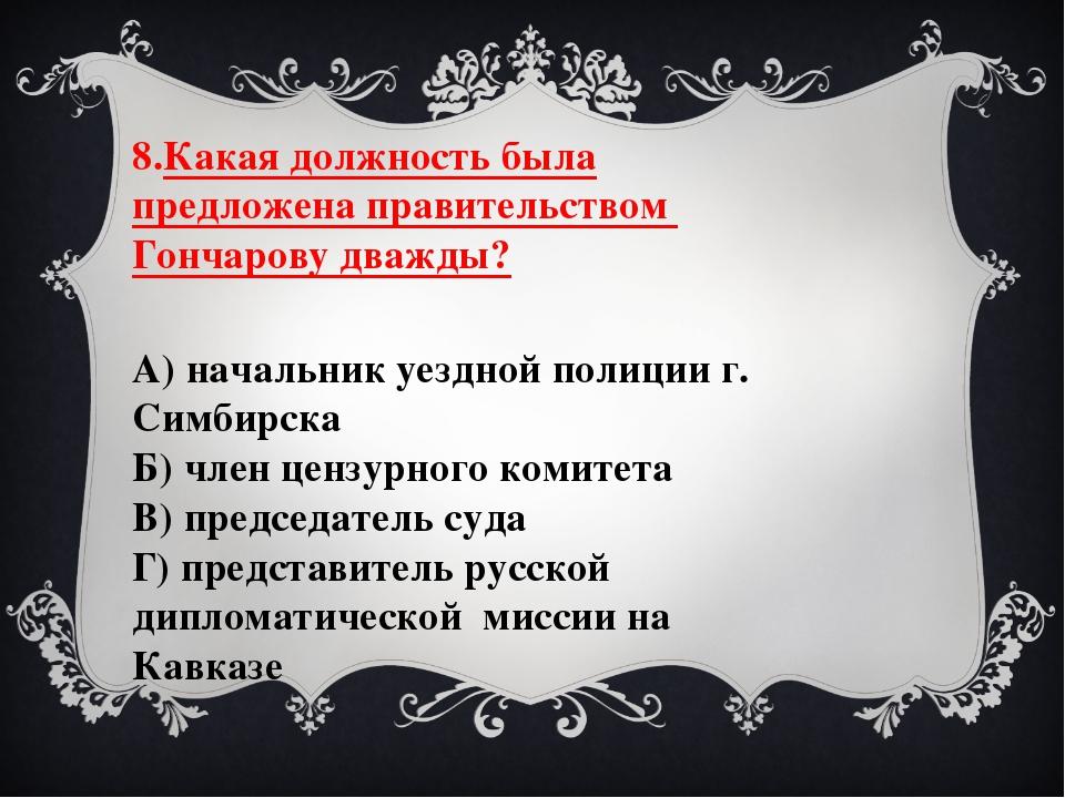 8.Какая должность была предложена правительством Гончарову дважды? А) начальн...