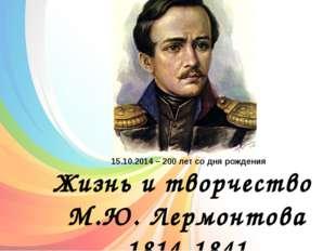 Жизнь и творчество М.Ю. Лермонтова 1814-1841 15.10.2014 – 200 лет со дня рож