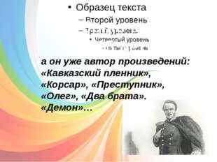Ему было всего 14-15 лет: а он уже автор произведений: «Кавказский пленник»,