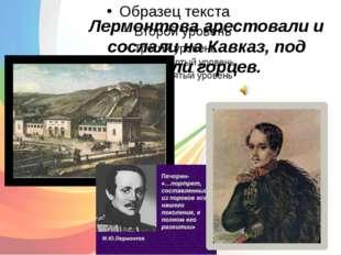 Лермонтова арестовали и сослали на Кавказ, под пули горцев.