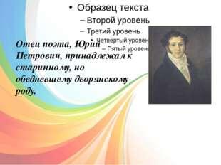 Отец поэта, Юрий Петрович, принадлежал к старинному, но обедневшему дворянск