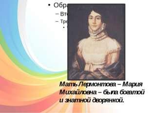 Мать Лермонтова – Мария Михайловна – была богатой и знатной дворянкой.